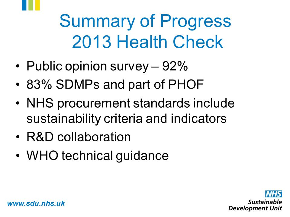 www.sdu.nhs.uk Summary of Progress 2013 Health Check Public opinion survey – 92% 83% SDMPs and part of PHOF NHS procurement standards include sustainability criteria and indicators R&D collaboration WHO technical guidance