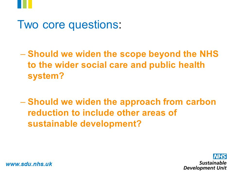 www.sdu.nhs.uk Two core questions: –Should we widen the scope beyond the NHS to the wider social care and public health system.