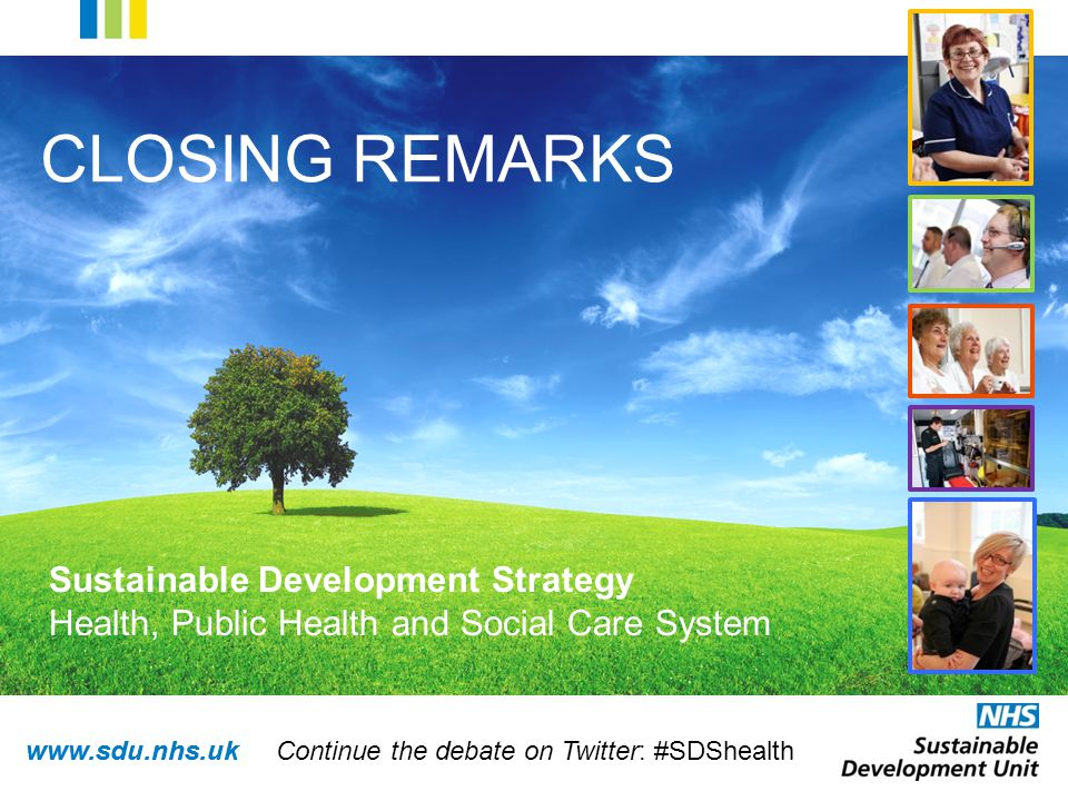www.sdu.nhs.uk CLOSING REMARKS Sustainable Development Strategy Health, Public Health and Social Care System Continue the debate on Twitter: #SDShealth
