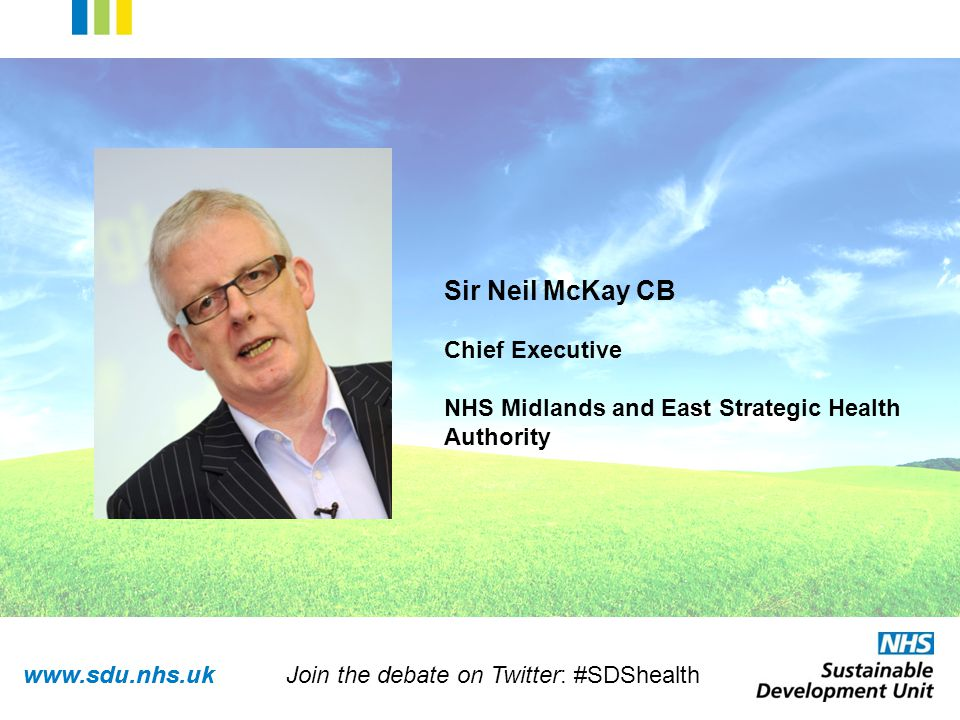 www.sdu.nhs.uk Sir Neil McKay CB Chief Executive NHS Midlands and East Strategic Health Authority Join the debate on Twitter: #SDShealth