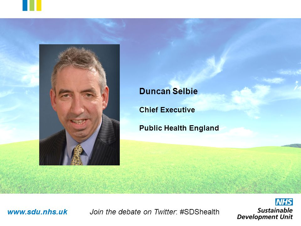 www.sdu.nhs.uk Duncan Selbie Chief Executive Public Health England Join the debate on Twitter: #SDShealth