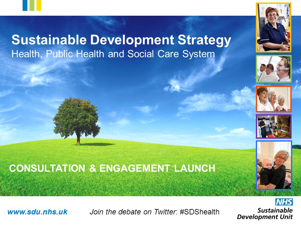 www.sdu.nhs.uk Sustainable Development Strategy Health, Public Health and Social Care System CONSULTATION & ENGAGEMENT LAUNCH Join the debate on Twitter: #SDShealth
