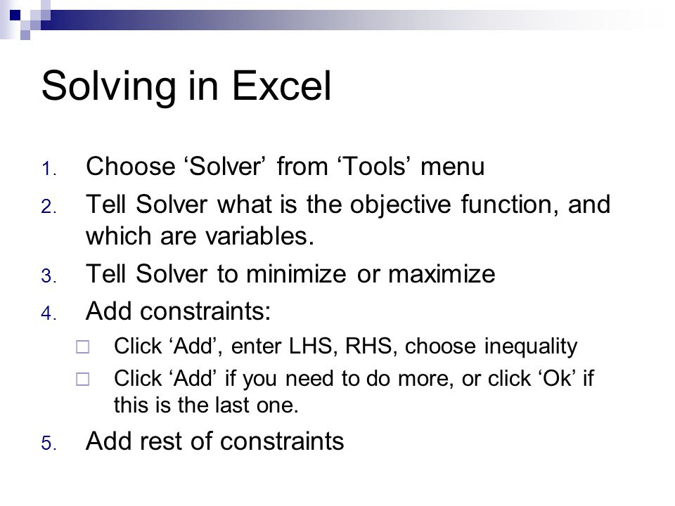 Solving in Excel 1. Choose 'Solver' from 'Tools' menu 2. Tell Solver what is the objective function, and which are variables. 3. Tell Solver to minimi
