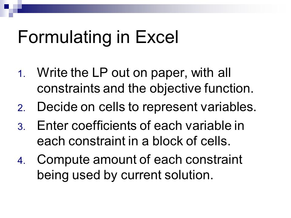 Formulating in Excel 1. Write the LP out on paper, with all constraints and the objective function. 2. Decide on cells to represent variables. 3. Ente