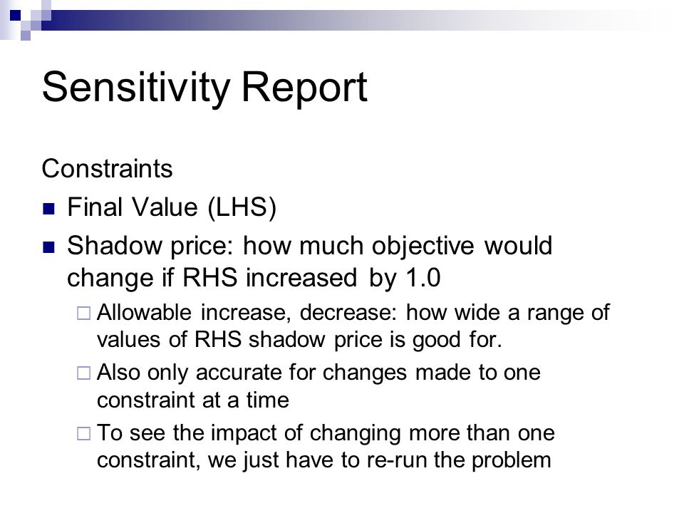 Sensitivity Report Constraints Final Value (LHS) Shadow price: how much objective would change if RHS increased by 1.0  Allowable increase, decrease: