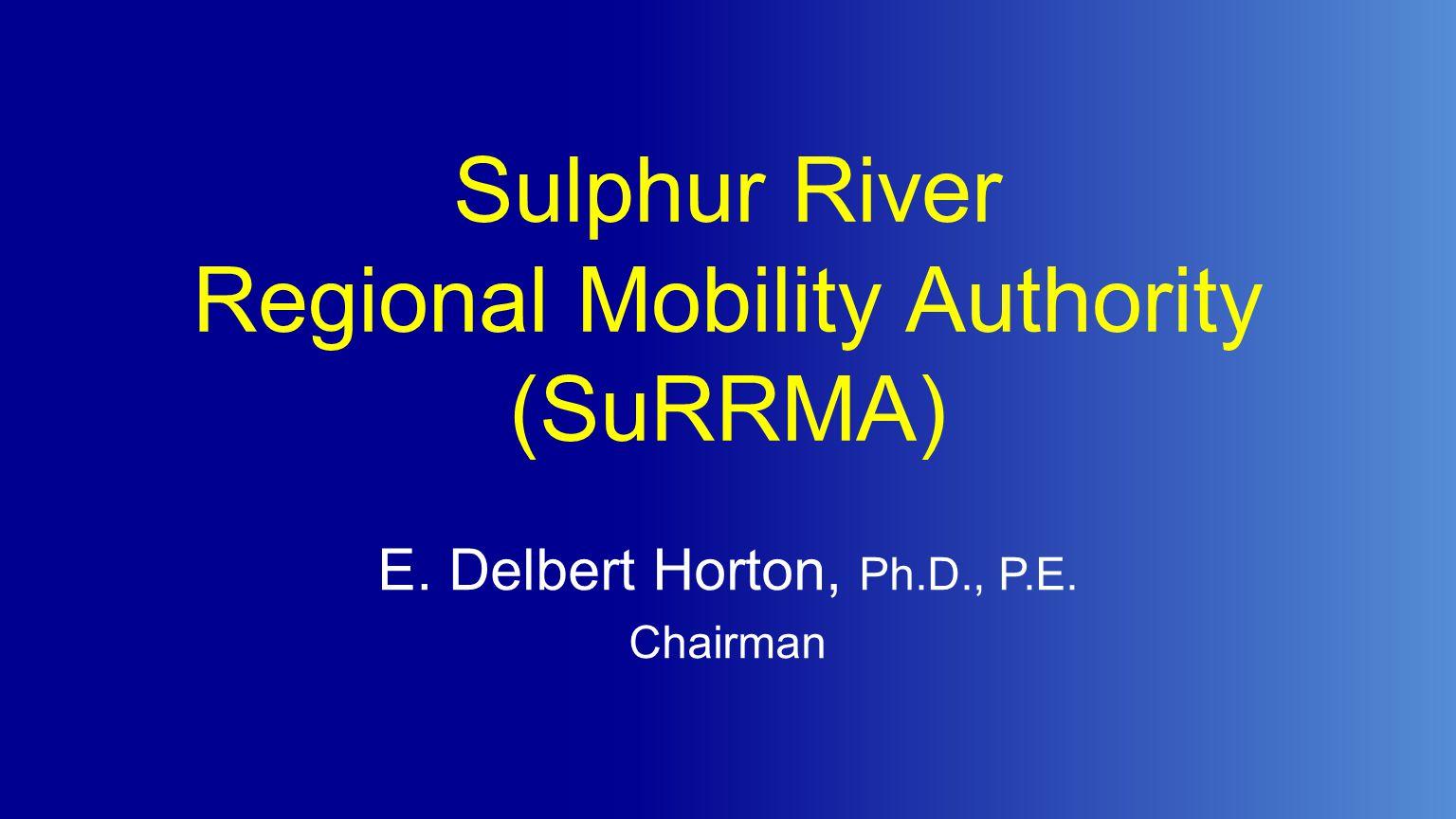 Sulphur River Regional Mobility Authority (SuRRMA) E. Delbert Horton, Ph.D., P.E. Chairman
