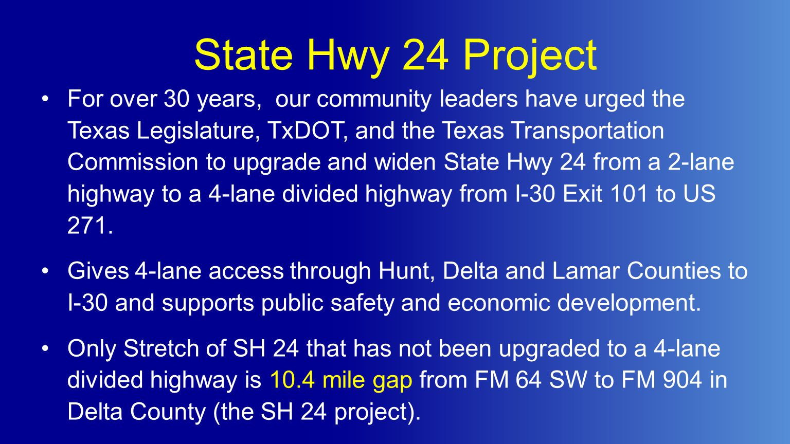 State Hwy 24 Project For over 30 years, our community leaders have urged the Texas Legislature, TxDOT, and the Texas Transportation Commission to upgrade and widen State Hwy 24 from a 2-lane highway to a 4-lane divided highway from I-30 Exit 101 to US 271.