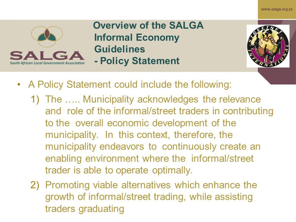 www.salga.org.za Overview of the SALGA Informal Economy Guidelines - Policy Statement A Policy Statement could include the following: 1)The …..