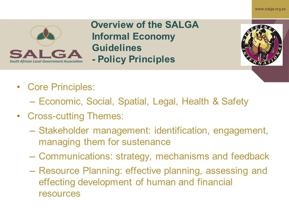 www.salga.org.za Overview of the SALGA Informal Economy Guidelines - Policy Principles Core Principles: –Economic, Social, Spatial, Legal, Health & Safety Cross-cutting Themes: –Stakeholder management: identification, engagement, managing them for sustenance –Communications: strategy, mechanisms and feedback –Resource Planning: effective planning, assessing and effecting development of human and financial resources