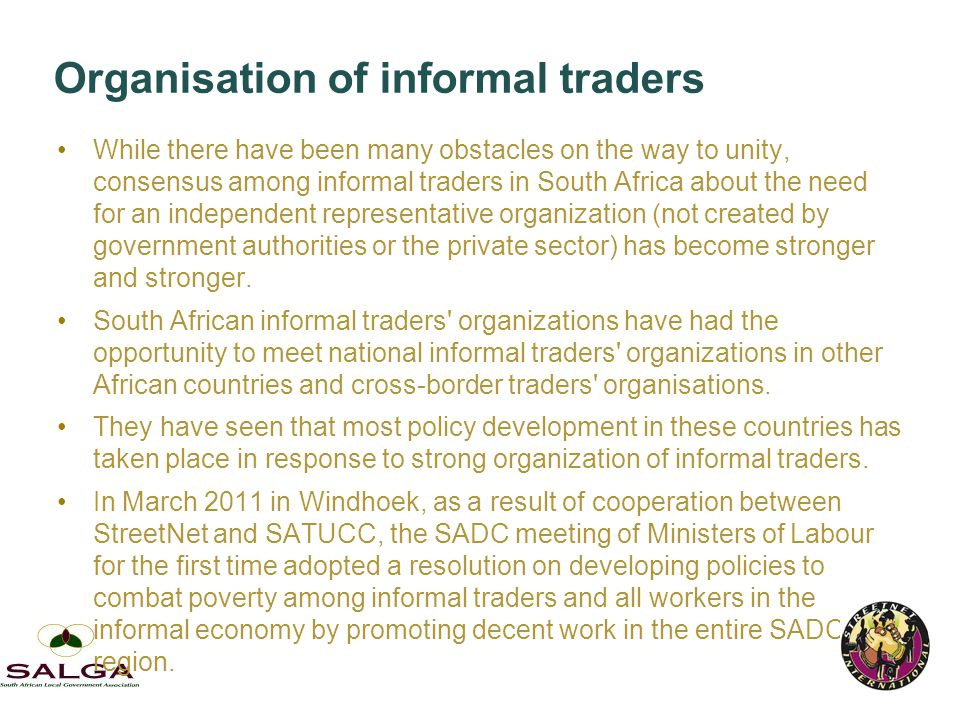 Organisation of informal traders While there have been many obstacles on the way to unity, consensus among informal traders in South Africa about the need for an independent representative organization (not created by government authorities or the private sector) has become stronger and stronger.