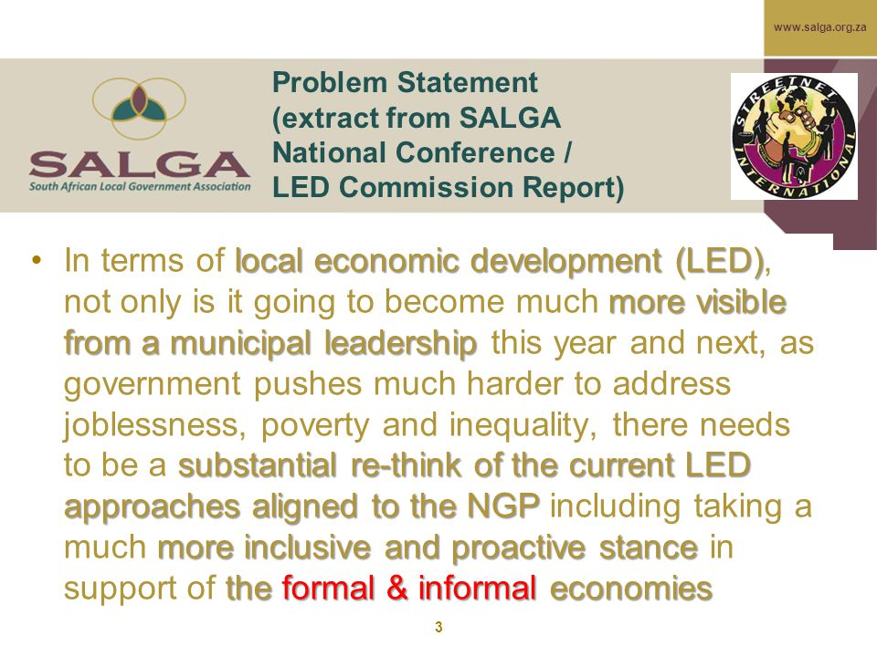 www.salga.org.za 3 Problem Statement (extract from SALGA National Conference / LED Commission Report) local economic development (LED) more visible from a municipal leadership substantial re-think of the current LED approaches aligned to the NGP more inclusive and proactive stance the formal & informal economiesIn terms of local economic development (LED), not only is it going to become much more visible from a municipal leadership this year and next, as government pushes much harder to address joblessness, poverty and inequality, there needs to be a substantial re-think of the current LED approaches aligned to the NGP including taking a much more inclusive and proactive stance in support of the formal & informal economies