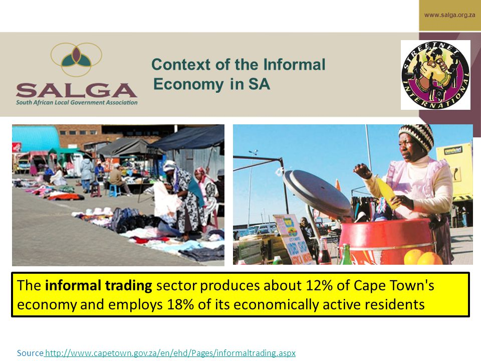 www.salga.org.za Context of the Informal Economy in SA The informal trading sector produces about 12% of Cape Town s economy and employs 18% of its economically active residents Source http://www.capetown.gov.za/en/ehd/Pages/informaltrading.aspx http://www.capetown.gov.za/en/ehd/Pages/informaltrading.aspx