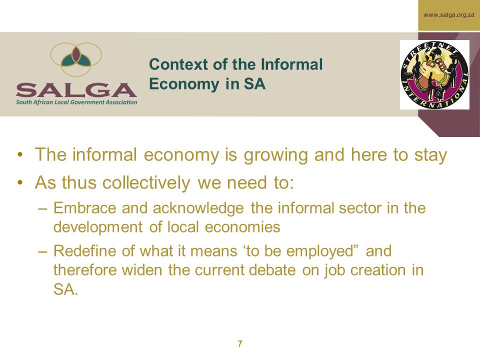 www.salga.org.za 7 Context of the Informal Economy in SA The informal economy is growing and here to stay As thus collectively we need to: –Embrace and acknowledge the informal sector in the development of local economies –Redefine of what it means 'to be employed and therefore widen the current debate on job creation in SA.