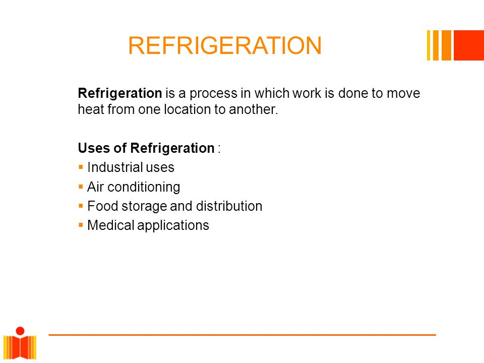 REFRIGERATION Refrigeration is a process in which work is done to move heat from one location to another.