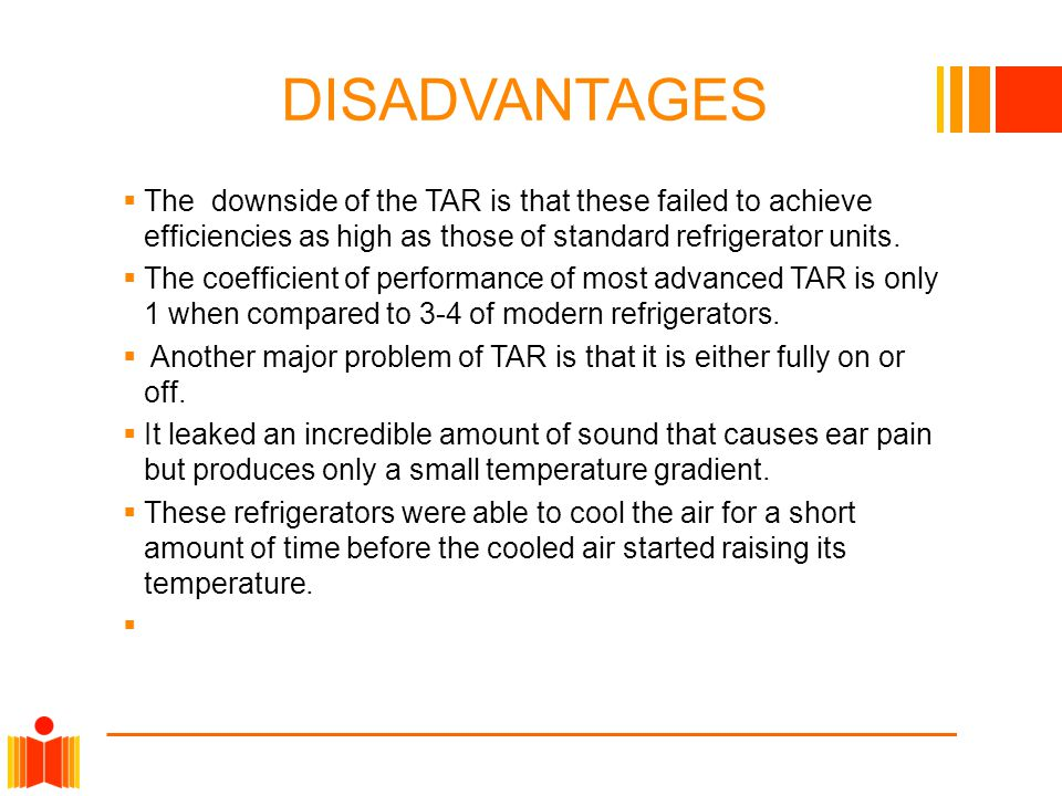 DISADVANTAGES  The downside of the TAR is that these failed to achieve efficiencies as high as those of standard refrigerator units.