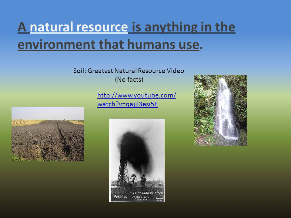 A natural resource is anything in the environment that humans use. http://www.youtube.com/ watch?v=qajjl3esi5E Soil: Greatest Natural Resource Video (