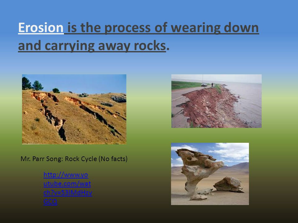 Erosion is the process of wearing down and carrying away rocks. http://www.yo utube.com/wat ch?v=53lMdHzv GCQ Mr. Parr Song: Rock Cycle (No facts)