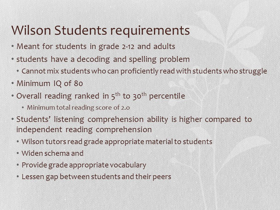 Wilson Students requirements Meant for students in grade 2-12 and adults students have a decoding and spelling problem Cannot mix students who can proficiently read with students who struggle Minimum IQ of 80 Overall reading ranked in 5 th to 30 th percentile Minimum total reading score of 2.o Students' listening comprehension ability is higher compared to independent reading comprehension Wilson tutors read grade appropriate material to students Widen schema and Provide grade appropriate vocabulary Lessen gap between students and their peers