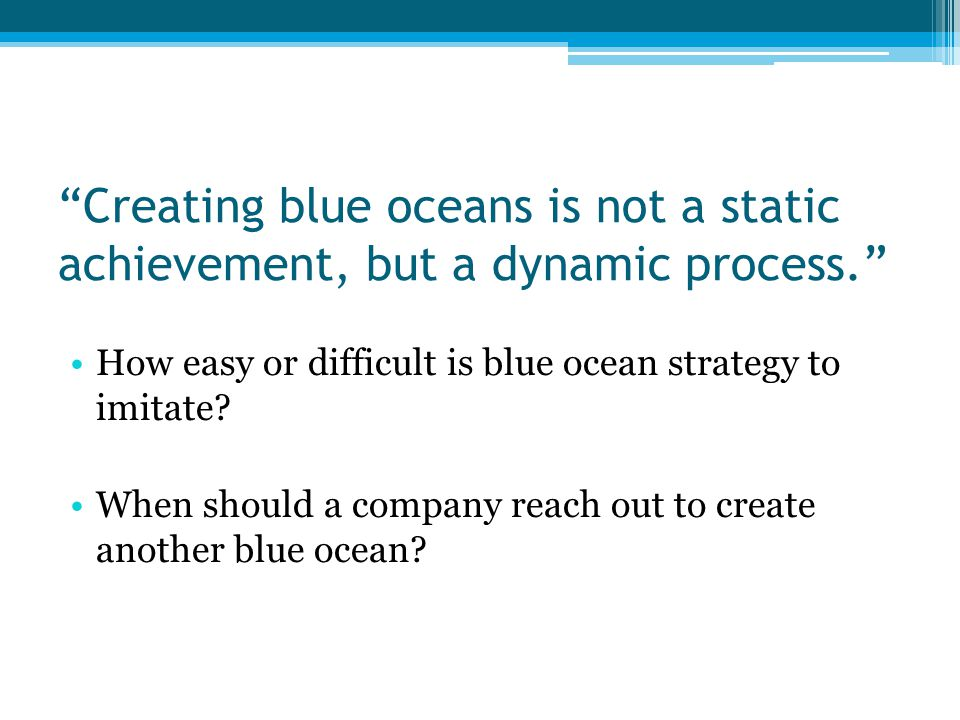 Creating blue oceans is not a static achievement, but a dynamic process. How easy or difficult is blue ocean strategy to imitate.