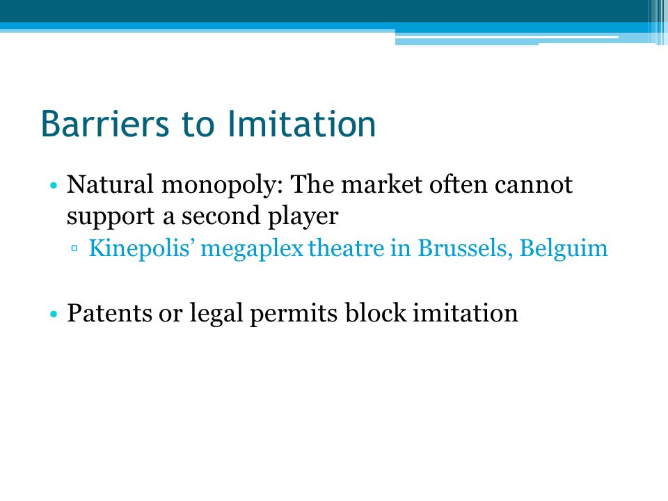 Barriers to Imitation Natural monopoly: The market often cannot support a second player ▫Kinepolis' megaplex theatre in Brussels, Belguim Patents or legal permits block imitation