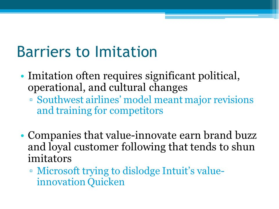 Barriers to Imitation Imitation often requires significant political, operational, and cultural changes ▫Southwest airlines' model meant major revisions and training for competitors Companies that value-innovate earn brand buzz and loyal customer following that tends to shun imitators ▫Microsoft trying to dislodge Intuit's value- innovation Quicken