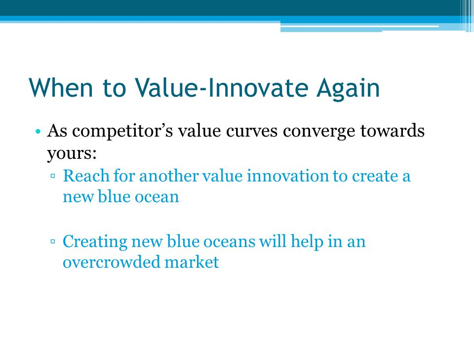 When to Value-Innovate Again As competitor's value curves converge towards yours: ▫Reach for another value innovation to create a new blue ocean ▫Creating new blue oceans will help in an overcrowded market