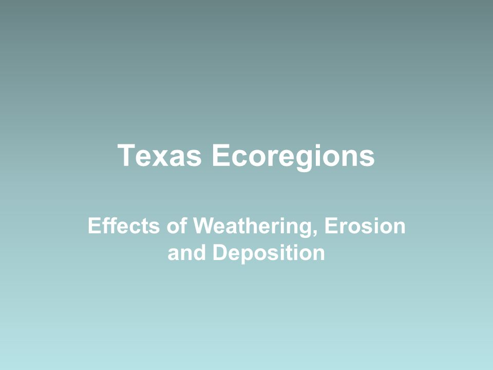 Texas Ecoregions Effects of Weathering, Erosion and Deposition