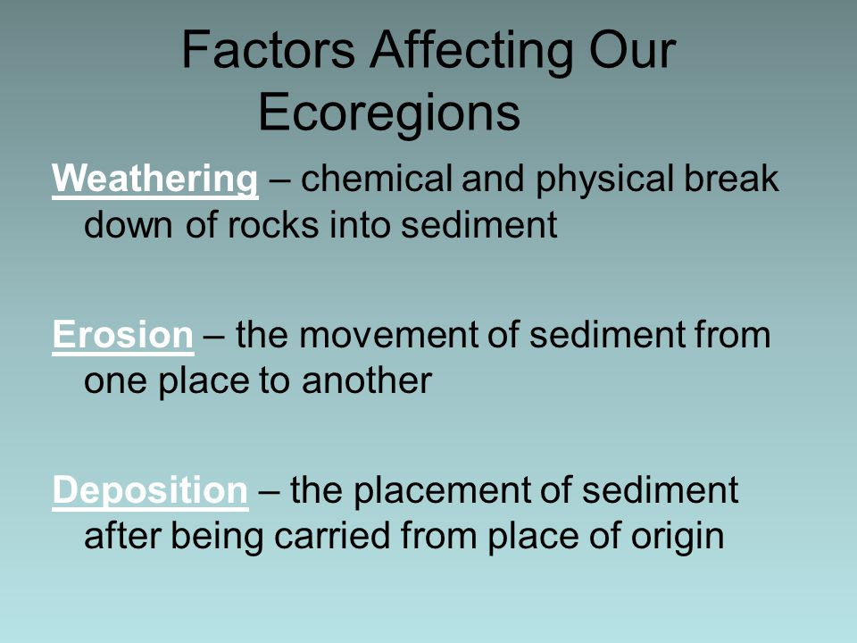Factors Affecting Our Ecoregions Weathering – chemical and physical break down of rocks into sediment Erosion – the movement of sediment from one place to another Deposition – the placement of sediment after being carried from place of origin