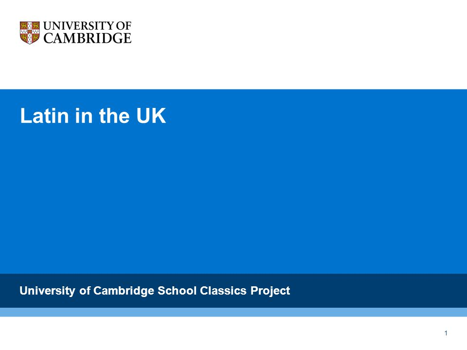 1 Latin in the UK University of Cambridge School Classics Project