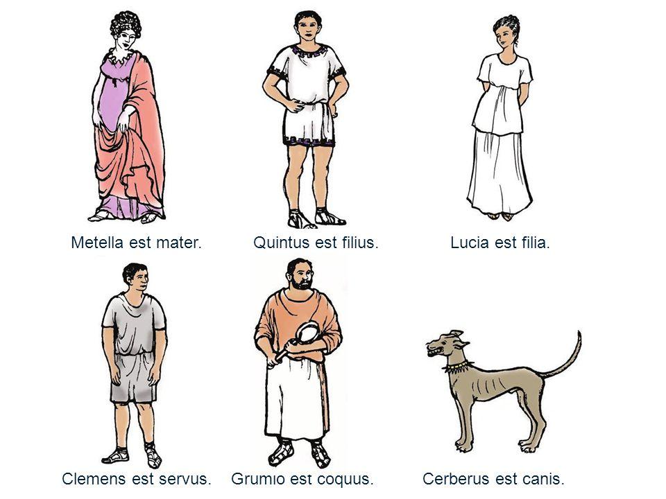 Metella est mater. Quintus est filius. Lucia est filia.