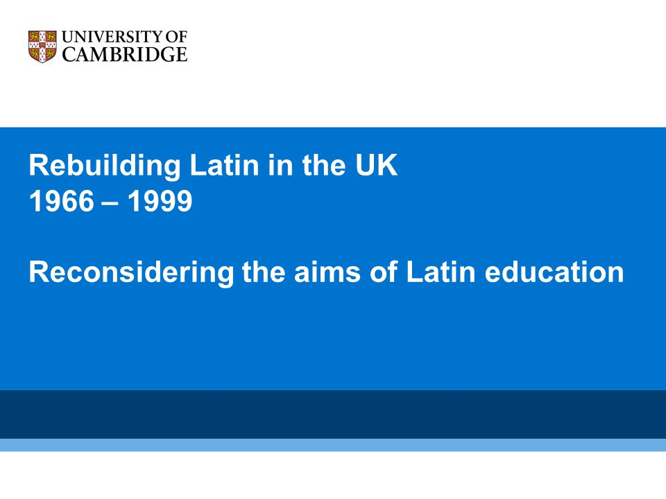 Rebuilding Latin in the UK 1966 – 1999 Reconsidering the aims of Latin education 6