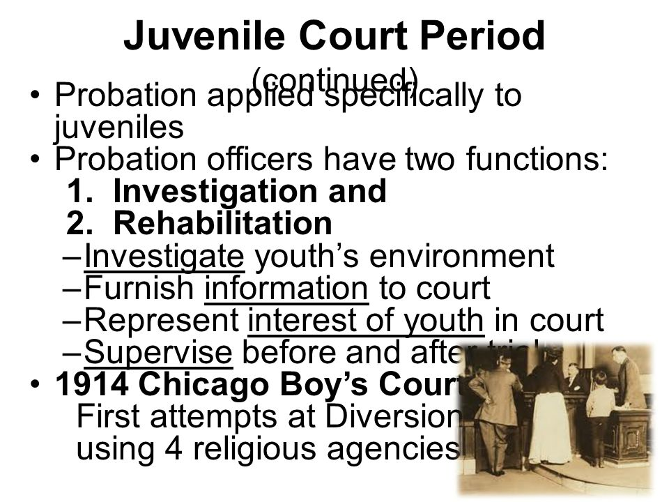Juvenile Court Period (continued) Probation applied specifically to juveniles Probation officers have two functions: 1.