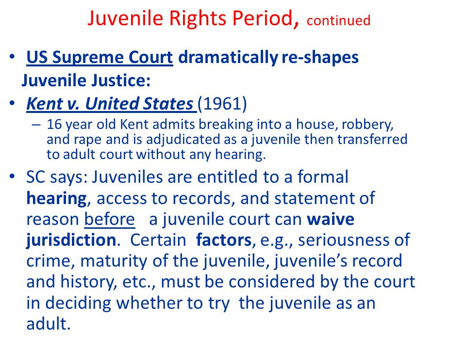 Juvenile Rights Period, continued US Supreme Court dramatically re-shapes Juvenile Justice: Kent v.