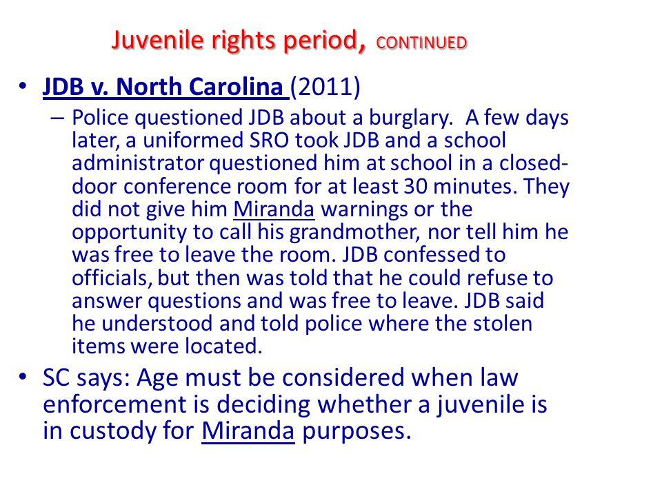 Juvenile rights period, CONTINUED JDB v. North Carolina (2011) – Police questioned JDB about a burglary. A few days later, a uniformed SRO took JDB an