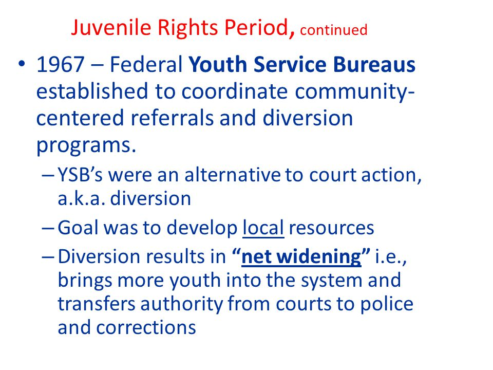 Juvenile Rights Period, continued 1967 – Federal Youth Service Bureaus established to coordinate community- centered referrals and diversion programs.