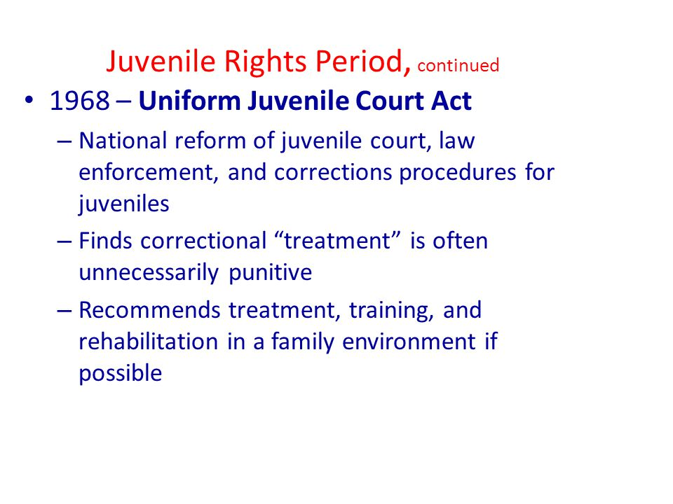 Juvenile Rights Period, continued 1968 – Uniform Juvenile Court Act – National reform of juvenile court, law enforcement, and corrections procedures for juveniles – Finds correctional treatment is often unnecessarily punitive – Recommends treatment, training, and rehabilitation in a family environment if possible