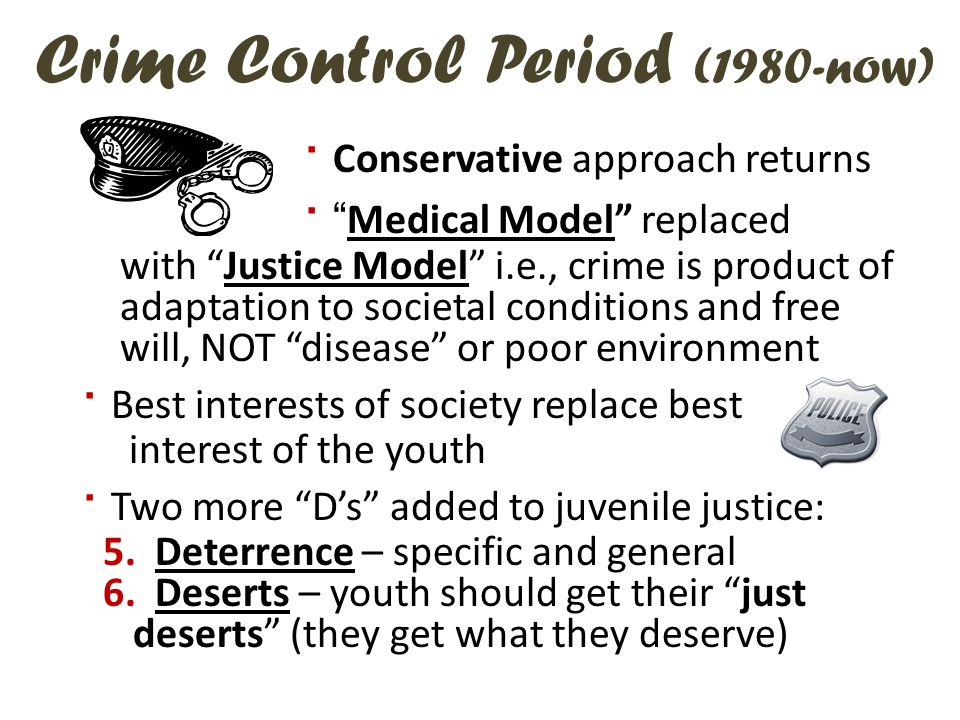 Crime Control Period (1980-now) · Conservative approach returns · Medical Model replaced with Justice Model i.e., crime is product of adaptation to societal conditions and free will, NOT disease or poor environment · Best interests of society replace best interest of the youth · Two more D's added to juvenile justice: 5.