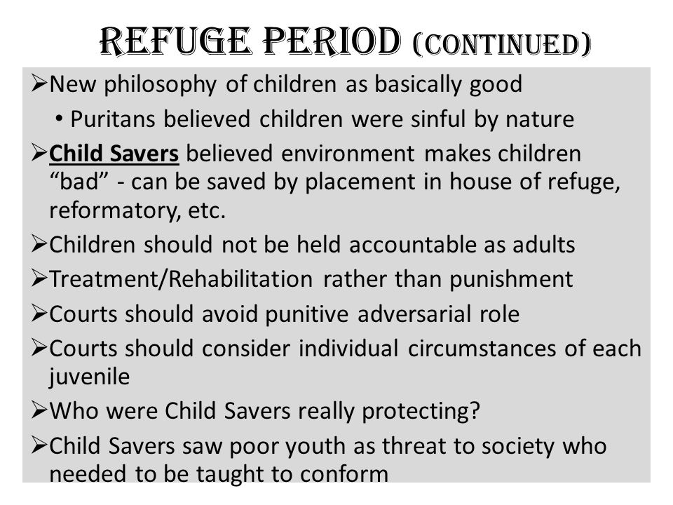 Refuge Period (continued)  New philosophy of children as basically good Puritans believed children were sinful by nature  Child Savers believed environment makes children bad - can be saved by placement in house of refuge, reformatory, etc.