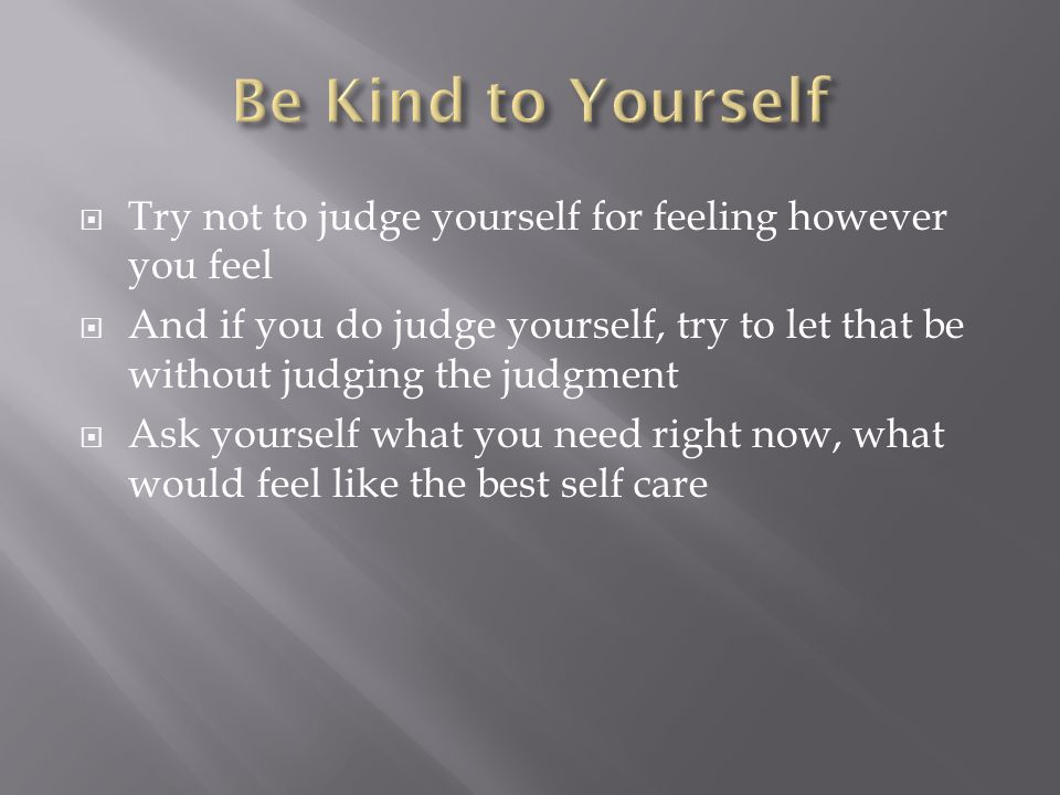  Try not to judge yourself for feeling however you feel  And if you do judge yourself, try to let that be without judging the judgment  Ask yourself what you need right now, what would feel like the best self care