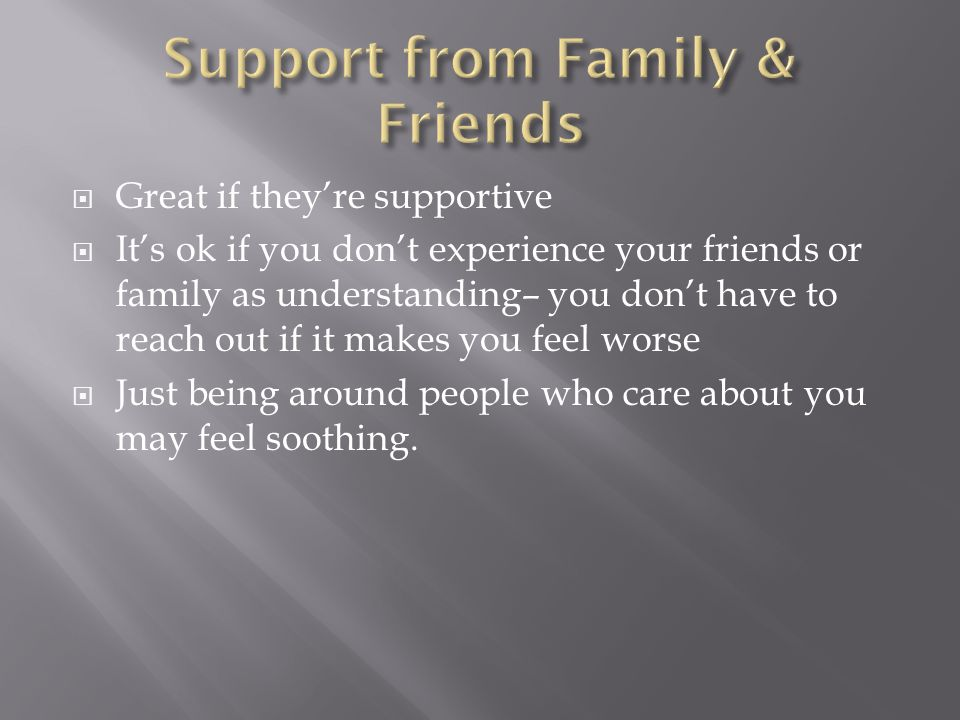  Great if they're supportive  It's ok if you don't experience your friends or family as understanding– you don't have to reach out if it makes you feel worse  Just being around people who care about you may feel soothing.