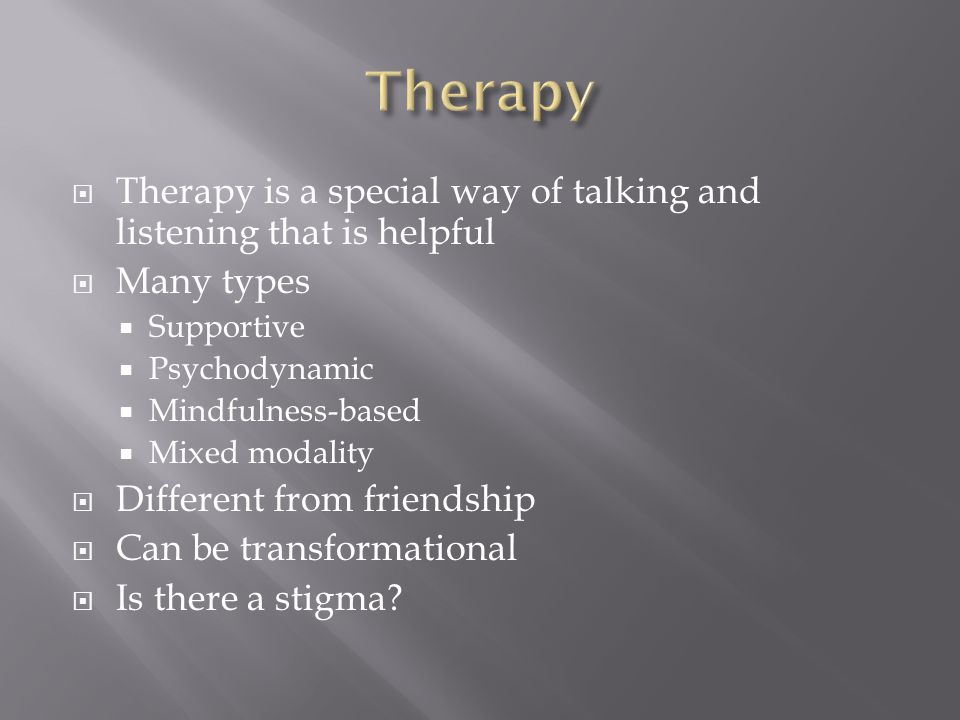  Therapy is a special way of talking and listening that is helpful  Many types  Supportive  Psychodynamic  Mindfulness-based  Mixed modality  Different from friendship  Can be transformational  Is there a stigma