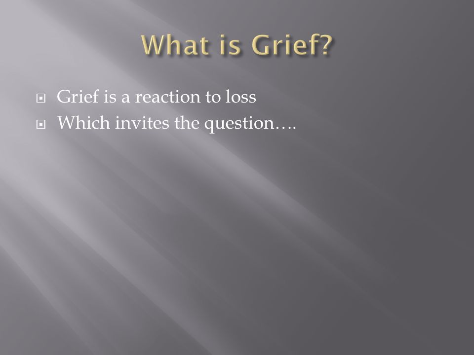  Grief is a reaction to loss  Which invites the question….