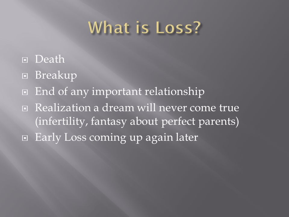 Death  Breakup  End of any important relationship  Realization a dream will never come true (infertility, fantasy about perfect parents)  Early Loss coming up again later