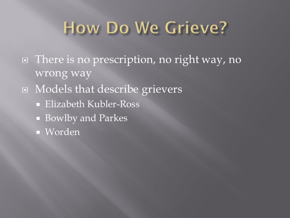  There is no prescription, no right way, no wrong way  Models that describe grievers  Elizabeth Kubler-Ross  Bowlby and Parkes  Worden