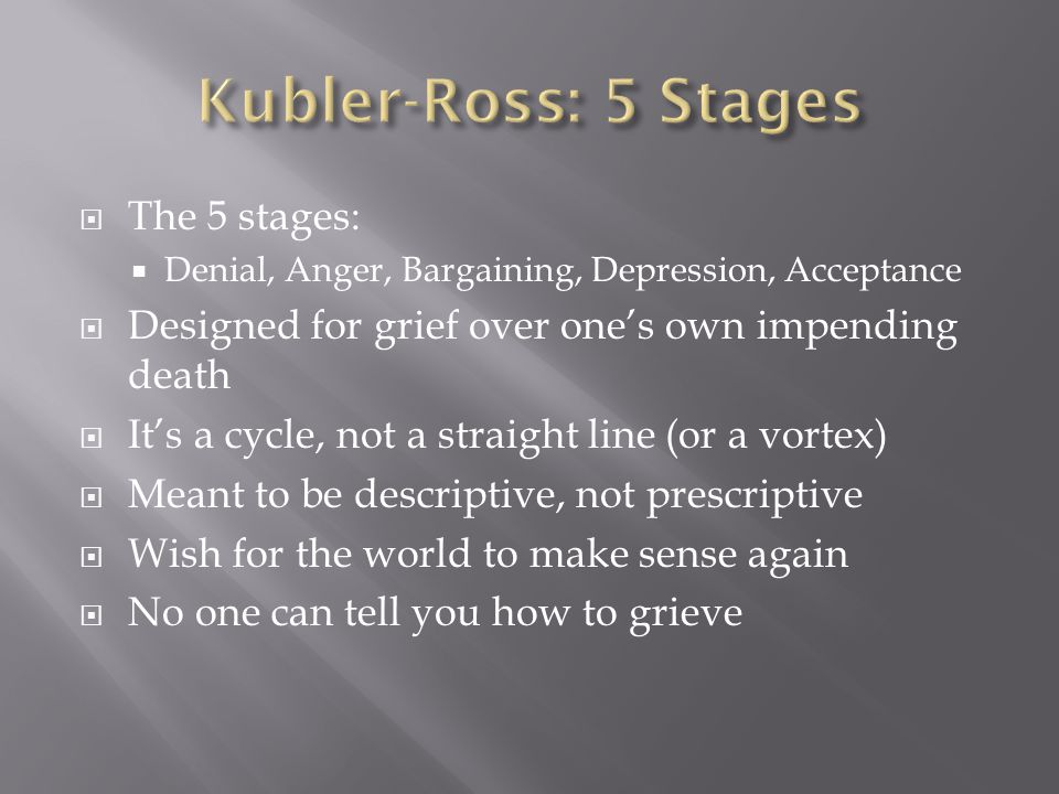  The 5 stages:  Denial, Anger, Bargaining, Depression, Acceptance  Designed for grief over one's own impending death  It's a cycle, not a straight line (or a vortex)  Meant to be descriptive, not prescriptive  Wish for the world to make sense again  No one can tell you how to grieve