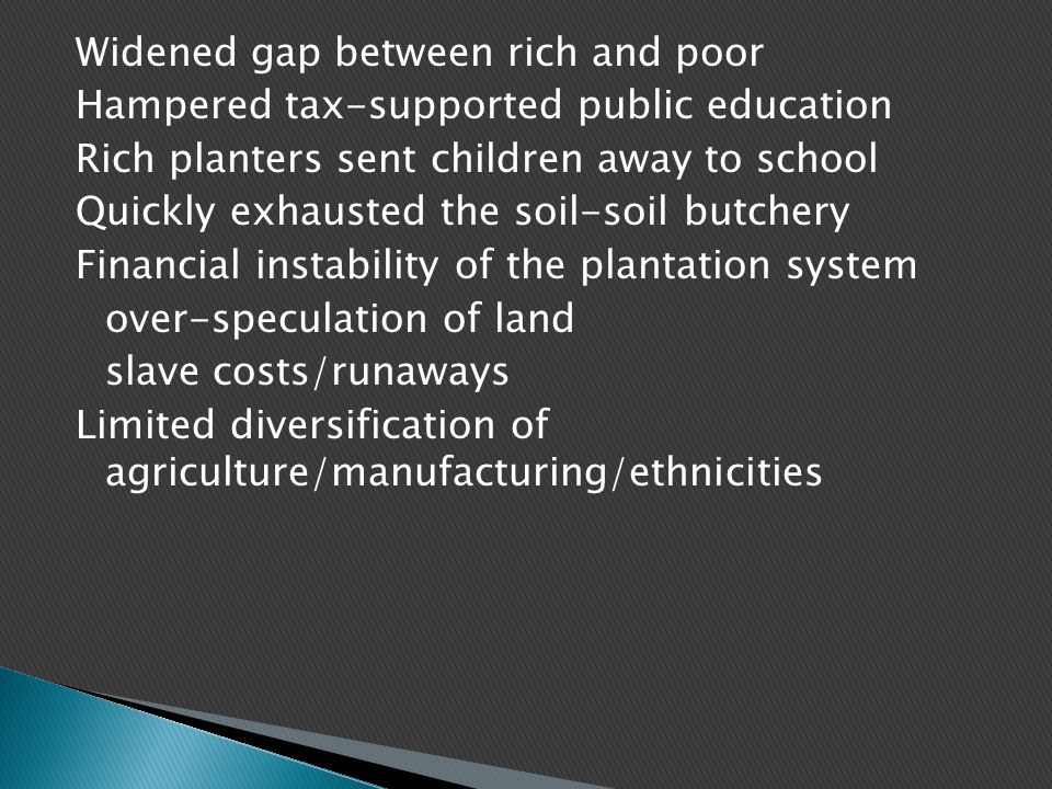 Widened gap between rich and poor Hampered tax-supported public education Rich planters sent children away to school Quickly exhausted the soil-soil butchery Financial instability of the plantation system over-speculation of land slave costs/runaways Limited diversification of agriculture/manufacturing/ethnicities
