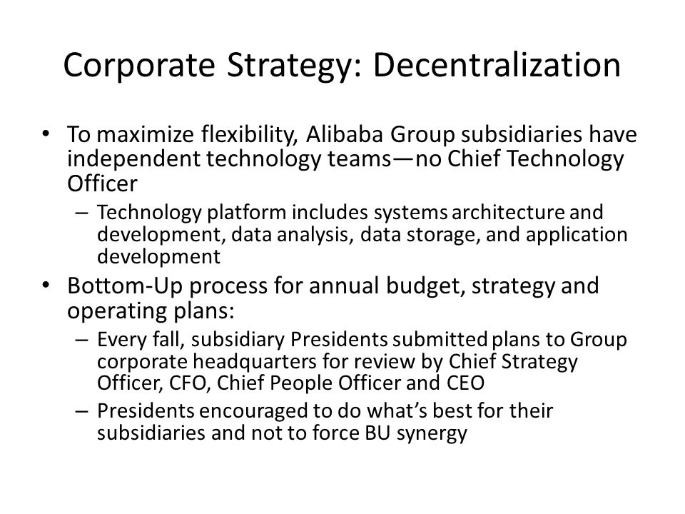 Corporate Strategy: Decentralization To maximize flexibility, Alibaba Group subsidiaries have independent technology teams—no Chief Technology Officer