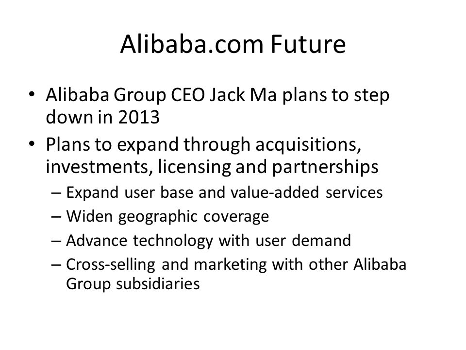 Alibaba.com Future Alibaba Group CEO Jack Ma plans to step down in 2013 Plans to expand through acquisitions, investments, licensing and partnerships