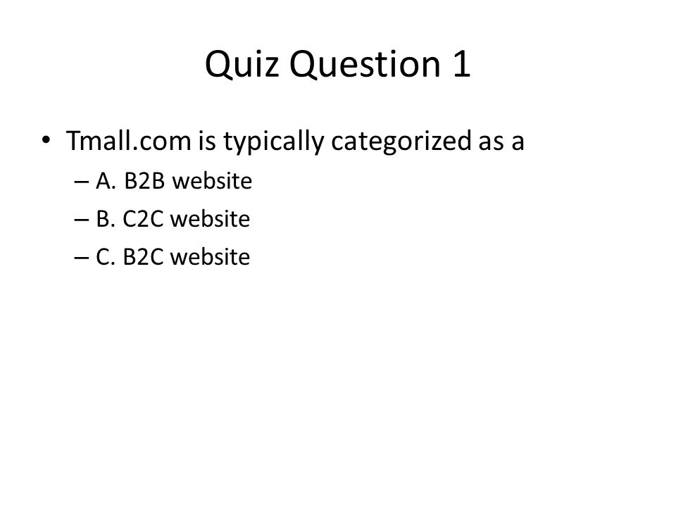 Quiz Question 1 Tmall.com is typically categorized as a – A. B2B website – B. C2C website – C. B2C website