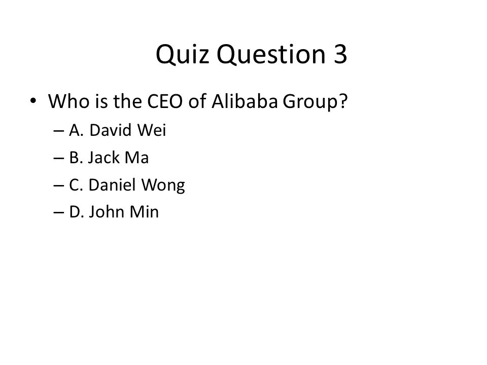 Who is the CEO of Alibaba Group? – A. David Wei – B. Jack Ma – C. Daniel Wong – D. John Min Quiz Question 3